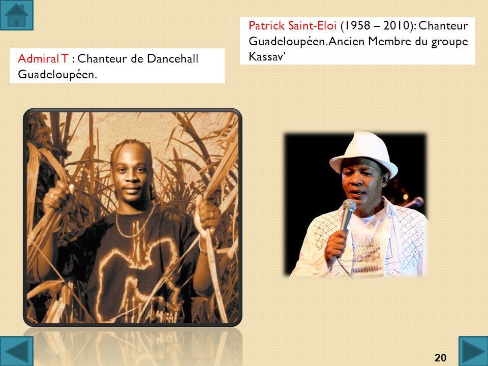 Admiral T : Chanteur de Dancehall Guadeloupéen. Patrick Saint-Eloi (1958 – 2010): Chanteur Guadeloupéen. Ancien Membre du groupe Kassav 20