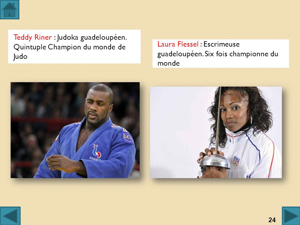 Teddy Riner : Judoka guadeloupéen. Quintuple Champion du monde de Judo Laura Flessel : Escrimeuse guadeloupéen. Six fois championne du monde 24