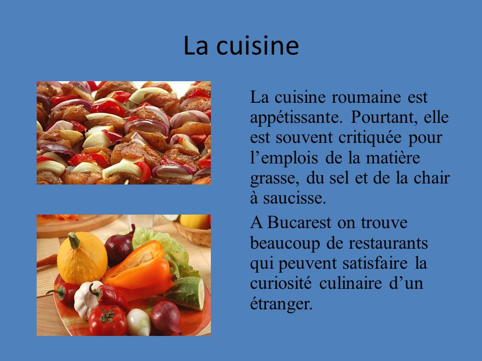La cuisine La cuisine roumaine est appétissante. Pourtant, elle est souvent critiquée pour lemplois de la matière grasse, du sel et de la chair à sauc