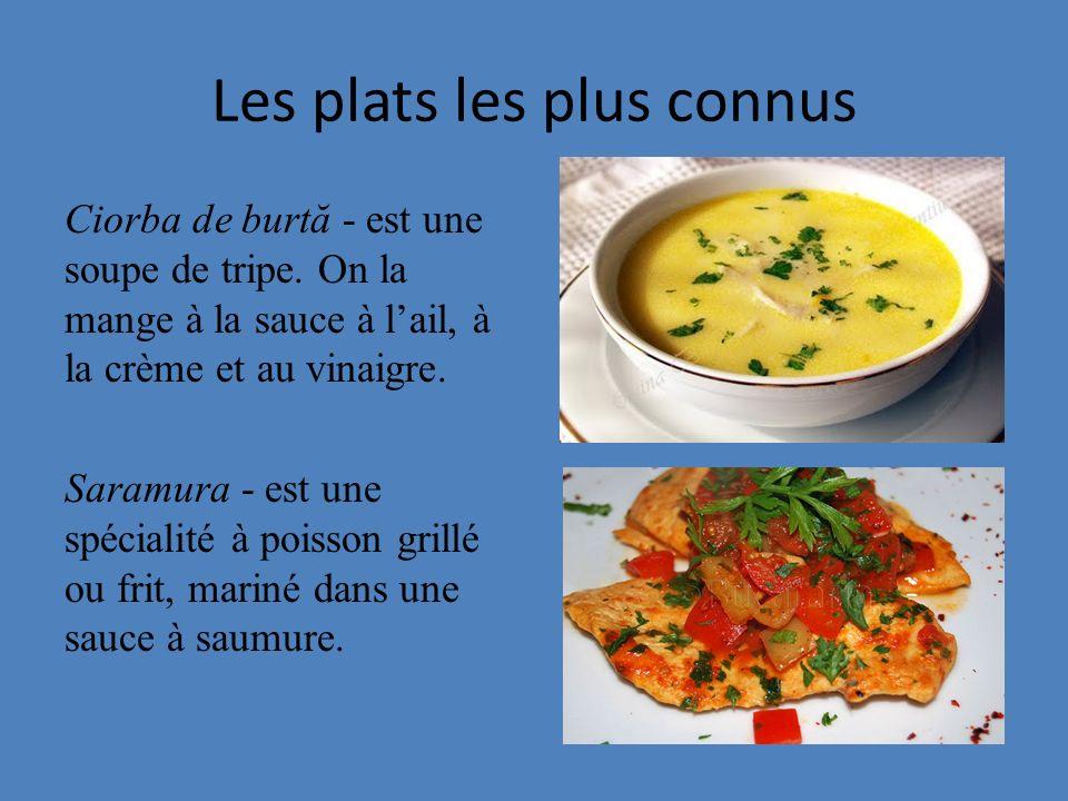 Les plats les plus connus Ciorba de burtă - est une soupe de tripe. On la mange à la sauce à lail, à la crème et au vinaigre. Saramura - est une spéci