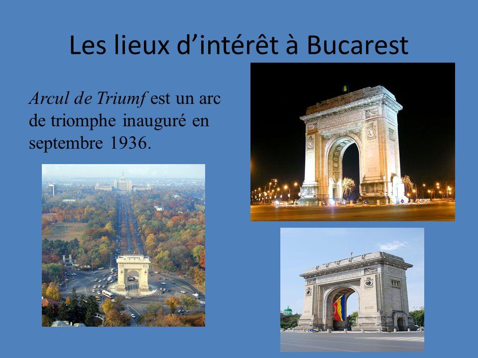 Les lieux dintérêt à Bucarest Arcul de Triumf est un arc de triomphe inauguré en septembre 1936.