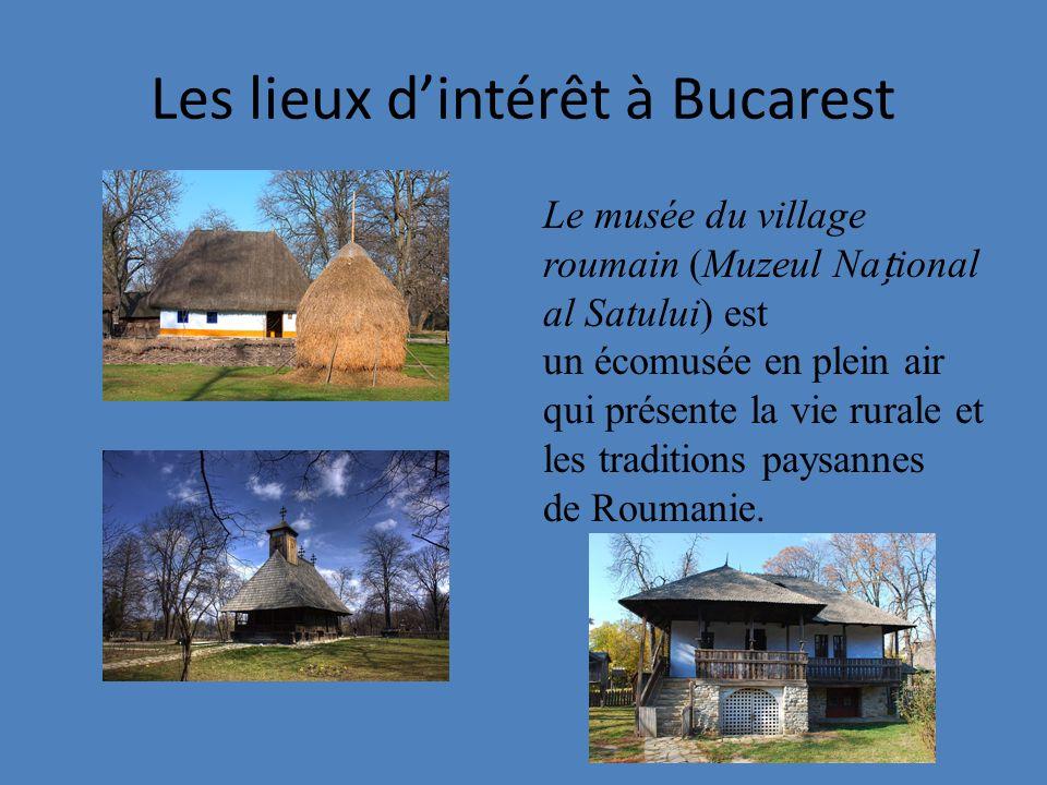 Les lieux dintérêt à Bucarest Le musée du village roumain (Muzeul Naional al Satului) est un écomusée en plein air qui présente la vie rurale et les traditions paysannes de Roumanie.