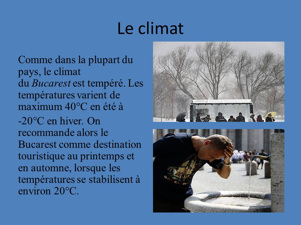 Le climat Comme dans la plupart du pays, le climat du Bucarest est tempéré. Les températures varient de maximum 40°C en été à -20°C en hiver. On recom