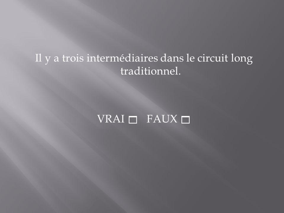 Il y a trois intermédiaires dans le circuit long traditionnel. VRAI FAUX
