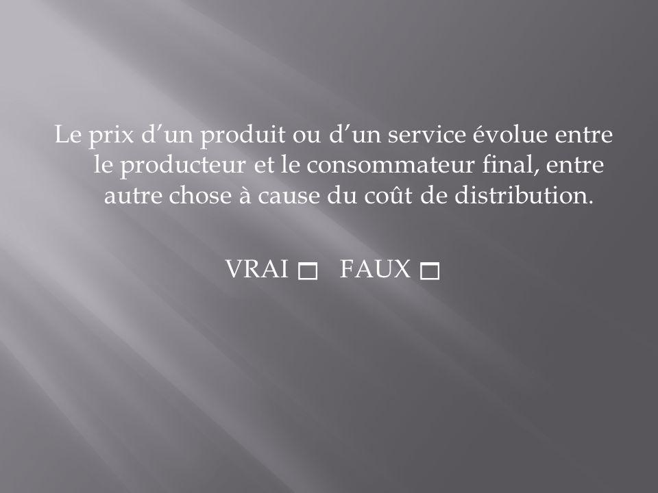 Le prix dun produit ou dun service évolue entre le producteur et le consommateur final, entre autre chose à cause du coût de distribution. VRAI FAUX