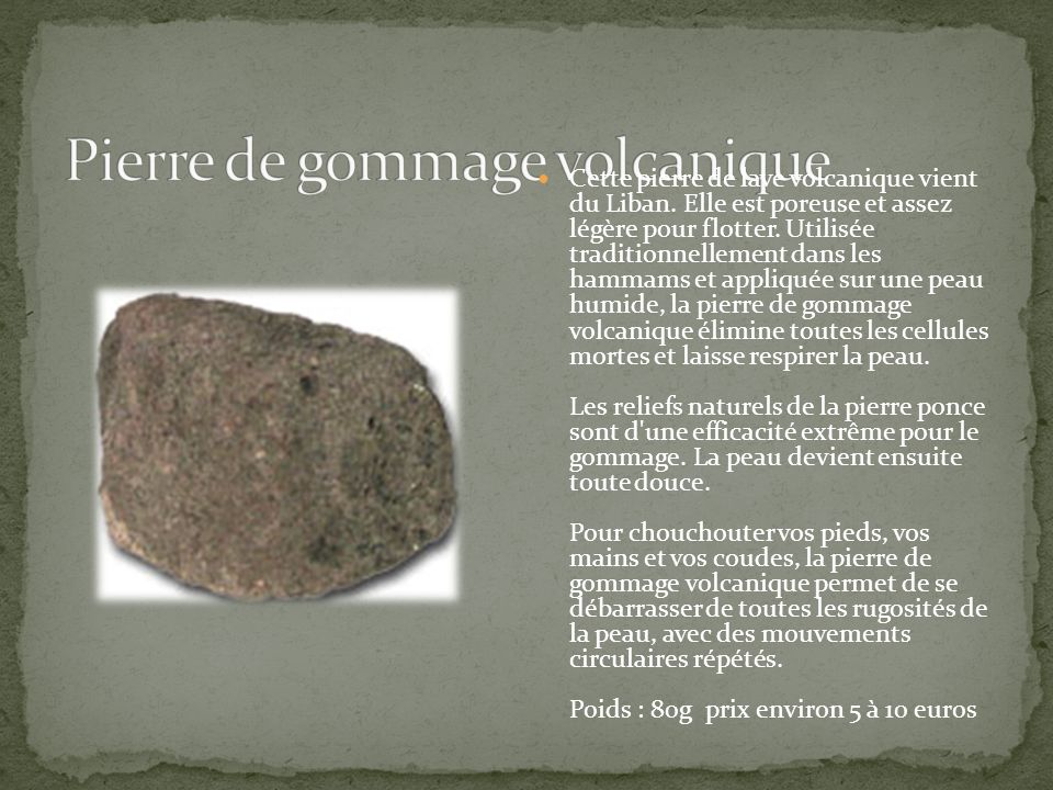 Cette pierre de lave volcanique vient du Liban. Elle est poreuse et assez légère pour flotter. Utilisée traditionnellement dans les hammams et appliqu