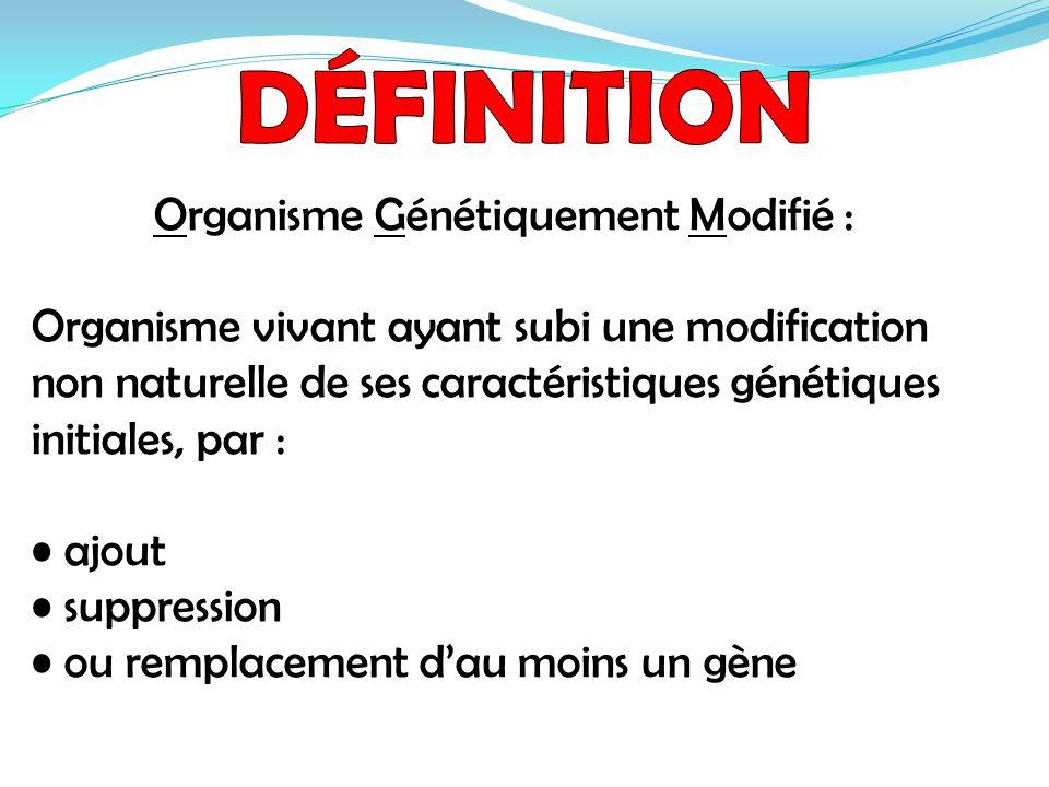 Organisme Génétiquement Modifié : Organisme vivant ayant subi une modification non naturelle de ses caractéristiques génétiques initiales, par : ajout