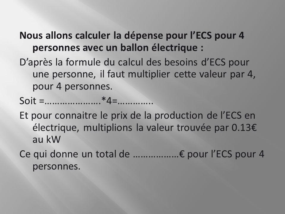 Nous allons calculer la dépense pour lECS pour 4 personnes avec un ballon électrique : Daprès la formule du calcul des besoins dECS pour une personne,