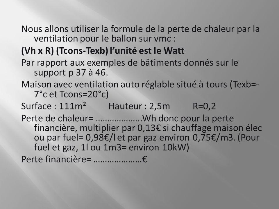Nous allons utiliser la formule de la perte de chaleur par la ventilation pour le ballon sur vmc : (Vh x R) (Tcons-Texb) lunité est le Watt Par rappor