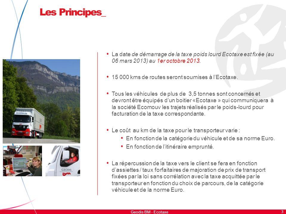 Les Principes_ 3 Geodis BM - Ecotaxe La date de démarrage de la taxe poids lourd Ecotaxe est fixée (au 06 mars 2013) au 1er octobre 2013. 15 000 kms d