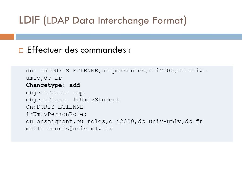 LDIF ( LDAP Data Interchange Format ) Effectuer des commandes : dn: cn=DURIS ETIENNE,ou=personnes,o=i2000,dc=univ- umlv,dc=fr Changetype: add objectCl