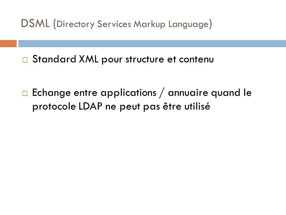 DSML ( Directory Services Markup Language ) Standard XML pour structure et contenu Echange entre applications / annuaire quand le protocole LDAP ne peut pas être utilisé