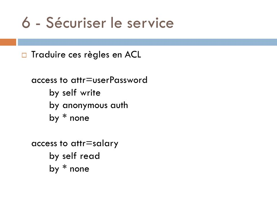 6 - Sécuriser le service Traduire ces règles en ACL access to attr=userPassword by self write by anonymous auth by * none access to attr=salary by sel