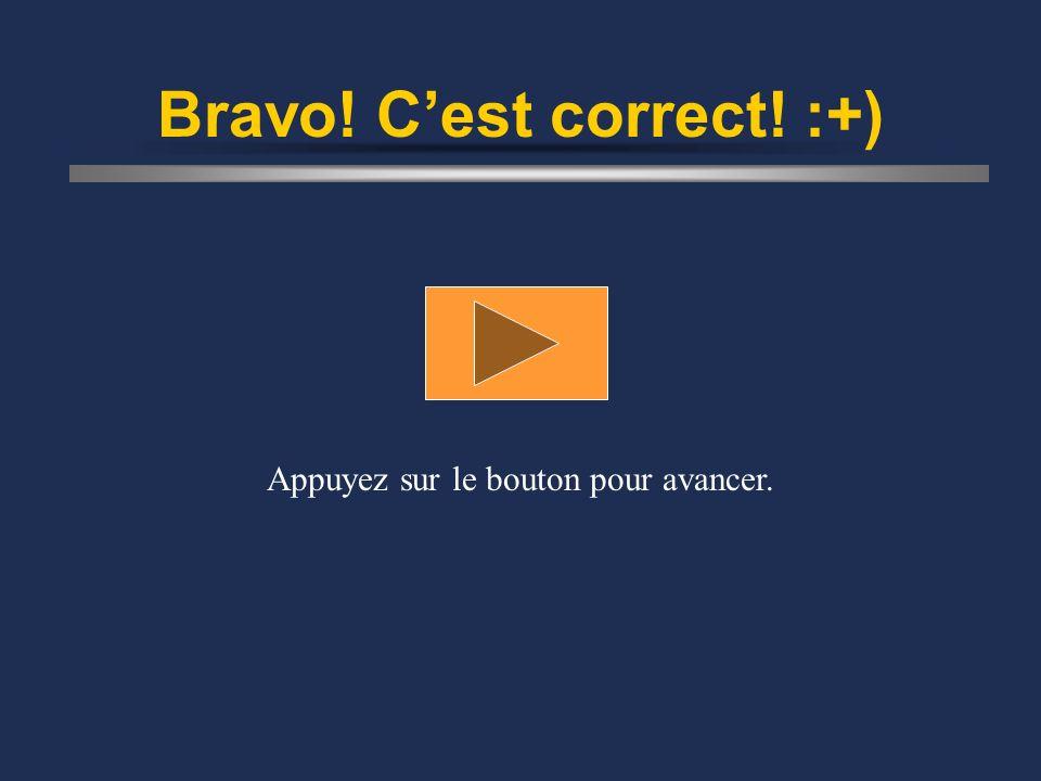 Bravo! Cest correct! :+) Appuyez sur le bouton pour avancer.