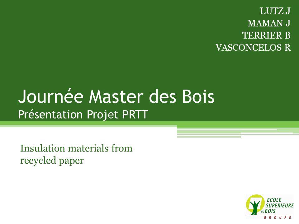 Journée Master des Bois Présentation Projet PRTT Insulation materials from recycled paper LUTZ J MAMAN J TERRIER B VASCONCELOS R