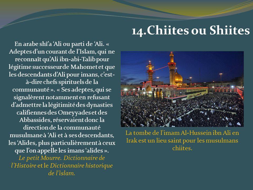 En arabe shîa Ali ou parti de Ali. « Adeptes dun courant de lIslam, qui ne reconnaît quAli ibn-abi-Talib pour légitime successeur de Mahomet et que le