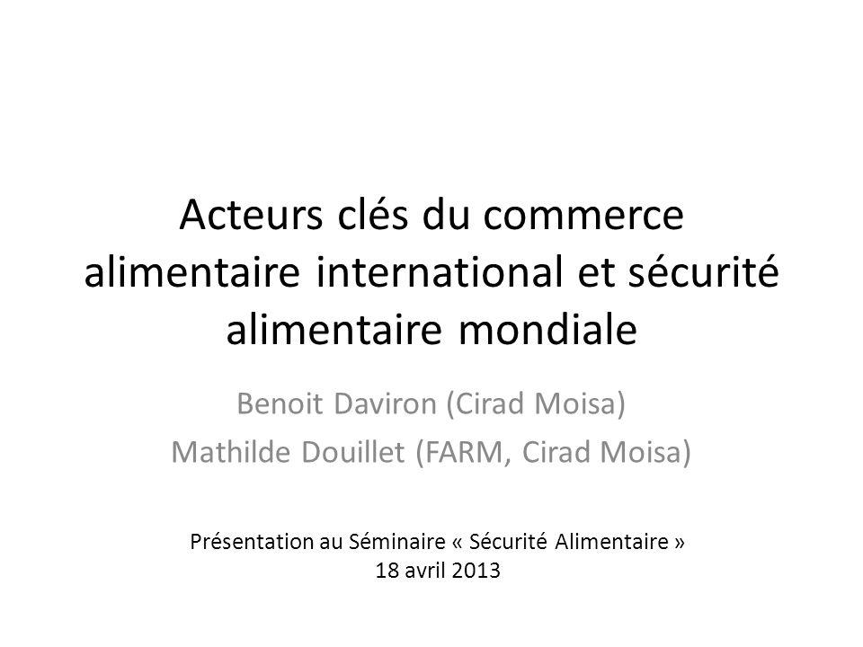 Acteurs clés du commerce alimentaire international et sécurité alimentaire mondiale Benoit Daviron (Cirad Moisa) Mathilde Douillet (FARM, Cirad Moisa) Présentation au Séminaire « Sécurité Alimentaire » 18 avril 2013