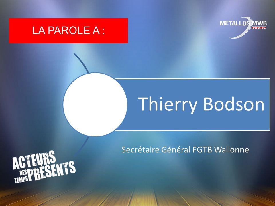 LA PAROLE A : Thierry Bodson Secrétaire Général FGTB Wallonne