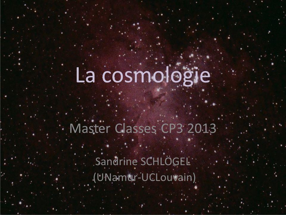 La cosmologie Master Classes CP3 2013 Sandrine SCHLÖGEL (UNamur-UCLouvain) 1