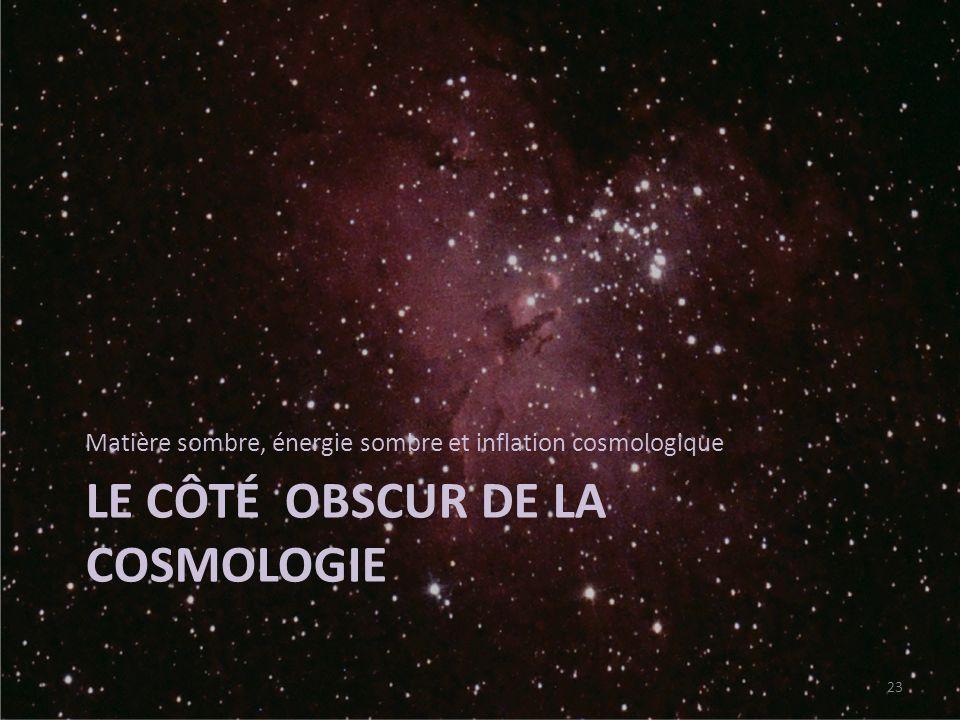 LE CÔTÉ OBSCUR DE LA COSMOLOGIE Matière sombre, énergie sombre et inflation cosmologique 23