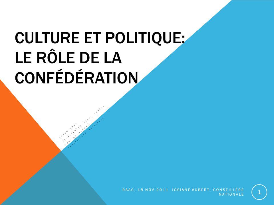 CULTURE ET POLITIQUE: LE RÔLE DE LA CONFÉDÉRATION FORUM RAAC 18 NOVEMBRE 2011, GENÈVE JOSIANE AUBERT, CONSEILLÈRE NATIONALE RAAC, 18 NOV.2011 JOSIANE AUBERT, CONSEILLÈRE NATIONALE 1