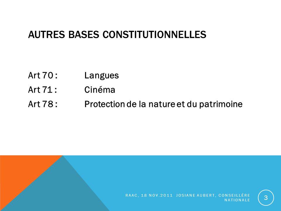 AUTRES BASES CONSTITUTIONNELLES Art 70 : Langues Art 71 :Cinéma Art 78 :Protection de la nature et du patrimoine RAAC, 18 NOV.2011 JOSIANE AUBERT, CONSEILLÈRE NATIONALE 3
