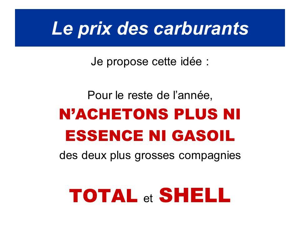 Je propose cette idée : Pour le reste de lannée, NACHETONS PLUS NI ESSENCE NI GASOIL des deux plus grosses compagnies TOTAL et SHELL Le prix des carburants