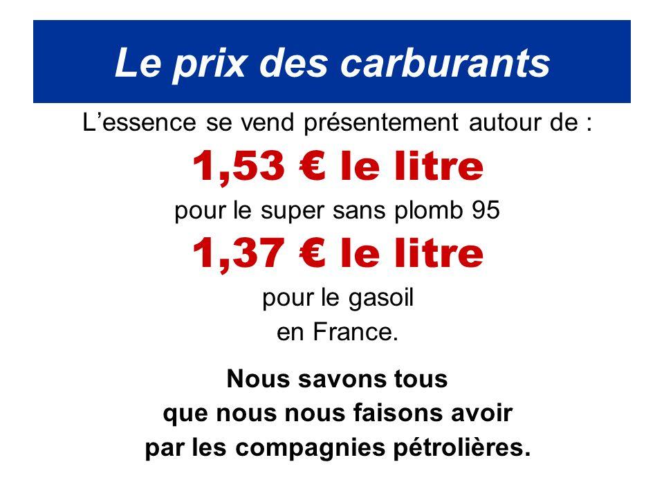 Lessence se vend présentement autour de : 1,53 le litre pour le super sans plomb 95 1,37 le litre pour le gasoil en France.