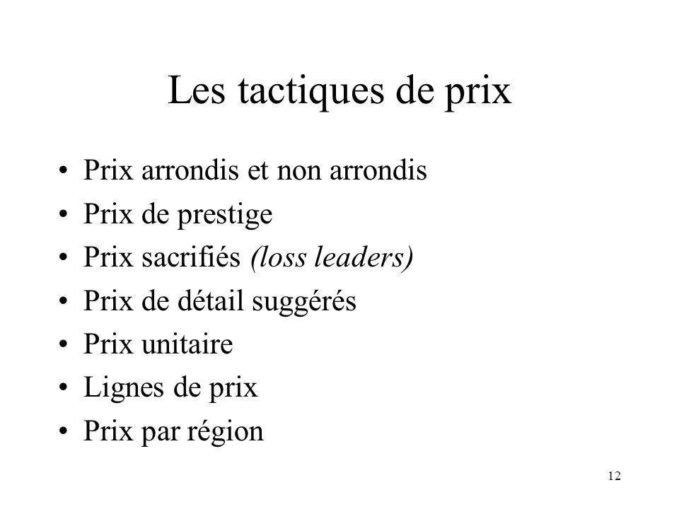 12 Les tactiques de prix Prix arrondis et non arrondis Prix de prestige Prix sacrifiés (loss leaders) Prix de détail suggérés Prix unitaire Lignes de