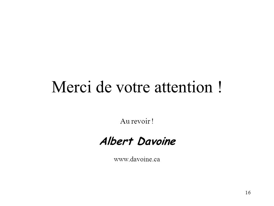 16 Merci de votre attention ! Au revoir ! Albert Davoine www.davoine.ca