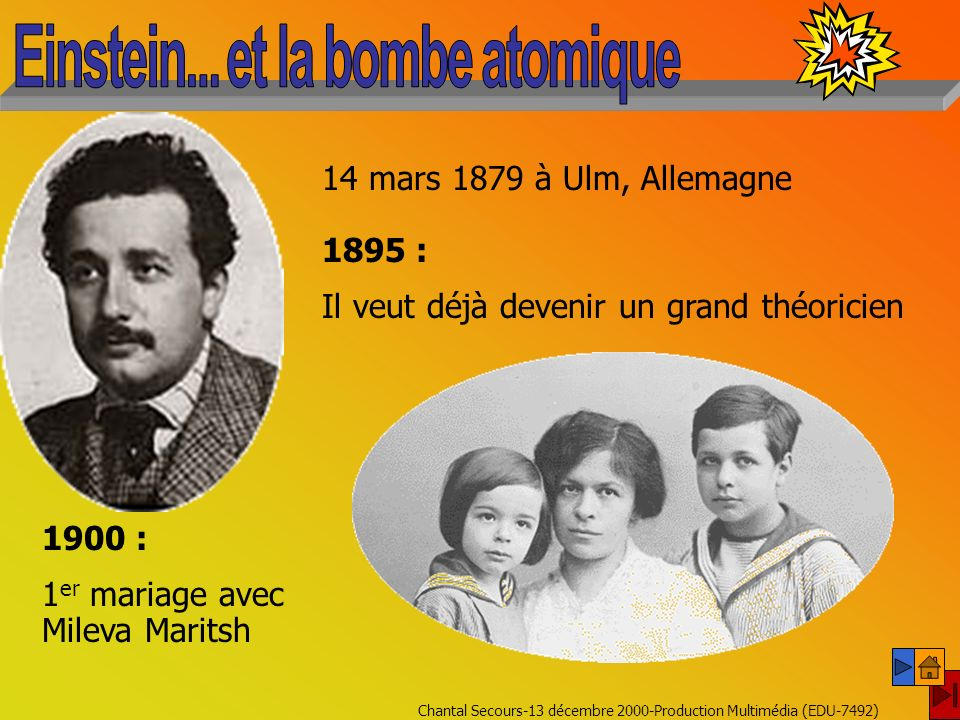 Chantal Secours-13 décembre 2000-Production Multimédia (EDU-7492) 14 mars 1879 à Ulm, Allemagne 1895 : Il veut déjà devenir un grand théoricien 1900 : 1 er mariage avec Mileva Maritsh