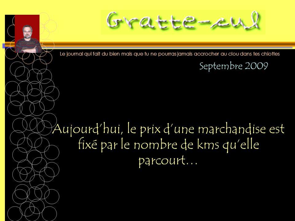 Le journal qui fait du bien mais que tu ne pourras jamais accrocher au clou dans tes chiottes Aujourdhui, le prix dune marchandise est fixé par le nombre de kms quelle parcourt… Septembre 2009