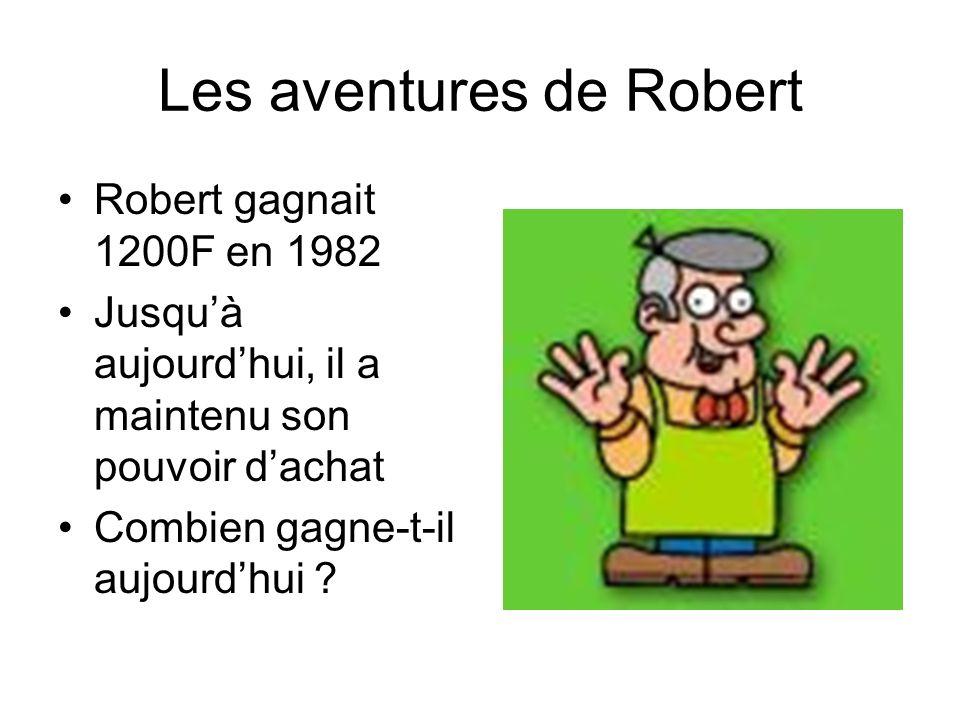 Les aventures de Robert Robert gagnait 1200F en 1982 Jusquà aujourdhui, il a maintenu son pouvoir dachat Combien gagne-t-il aujourdhui ?
