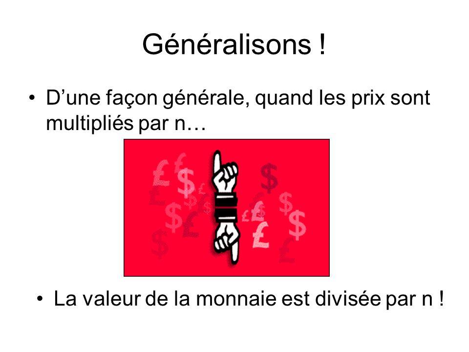 Généralisons ! Dune façon générale, quand les prix sont multipliés par n… La valeur de la monnaie est divisée par n !