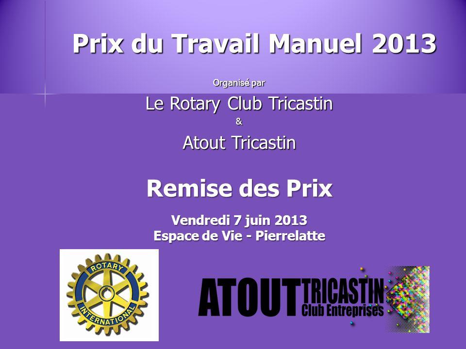 Prix du Travail Manuel 2013 Organisé par Le Rotary Club Tricastin & Atout Tricastin Remise des Prix Vendredi 7 juin 2013 Espace de Vie - Pierrelatte