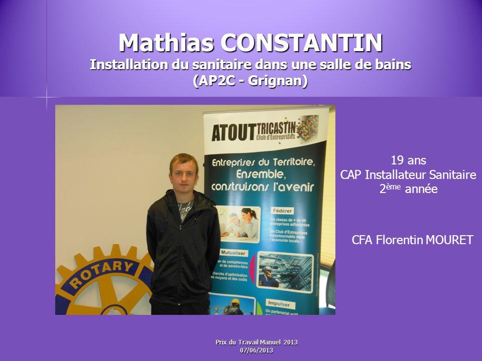 Mathias CONSTANTIN Installation du sanitaire dans une salle de bains (AP2C - Grignan) 19 ans CAP Installateur Sanitaire 2 ème année CFA Florentin MOURET Prix du Travail Manuel 2013 07/06/2013