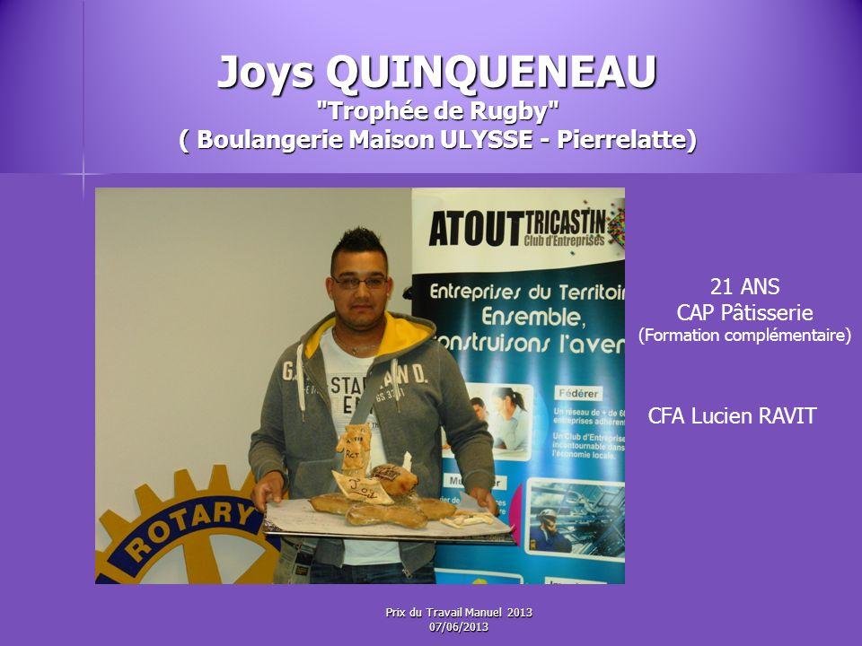 Joys QUINQUENEAU Trophée de Rugby ( Boulangerie Maison ULYSSE - Pierrelatte) 21 ANS CAP Pâtisserie (Formation complémentaire) CFA Lucien RAVIT Prix du Travail Manuel 2013 07/06/2013