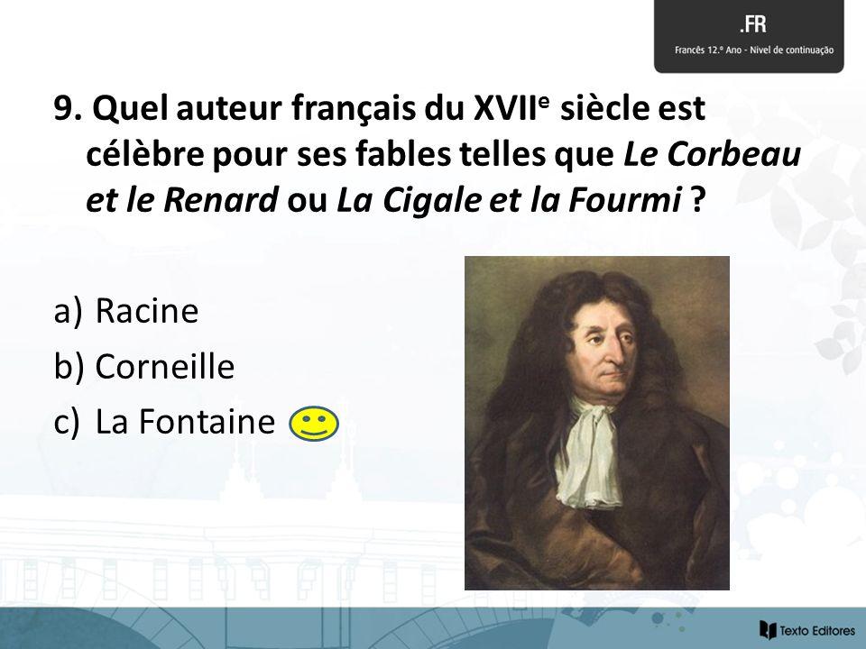 9. Quel auteur français du XVII e siècle est célèbre pour ses fables telles que Le Corbeau et le Renard ou La Cigale et la Fourmi ? a) Racine b) Corne