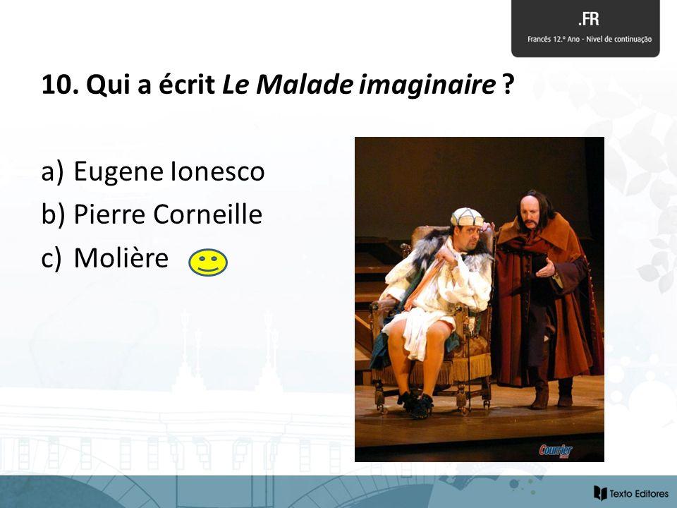 10. Qui a écrit Le Malade imaginaire ? a) Eugene Ionesco b) Pierre Corneille c) Molière