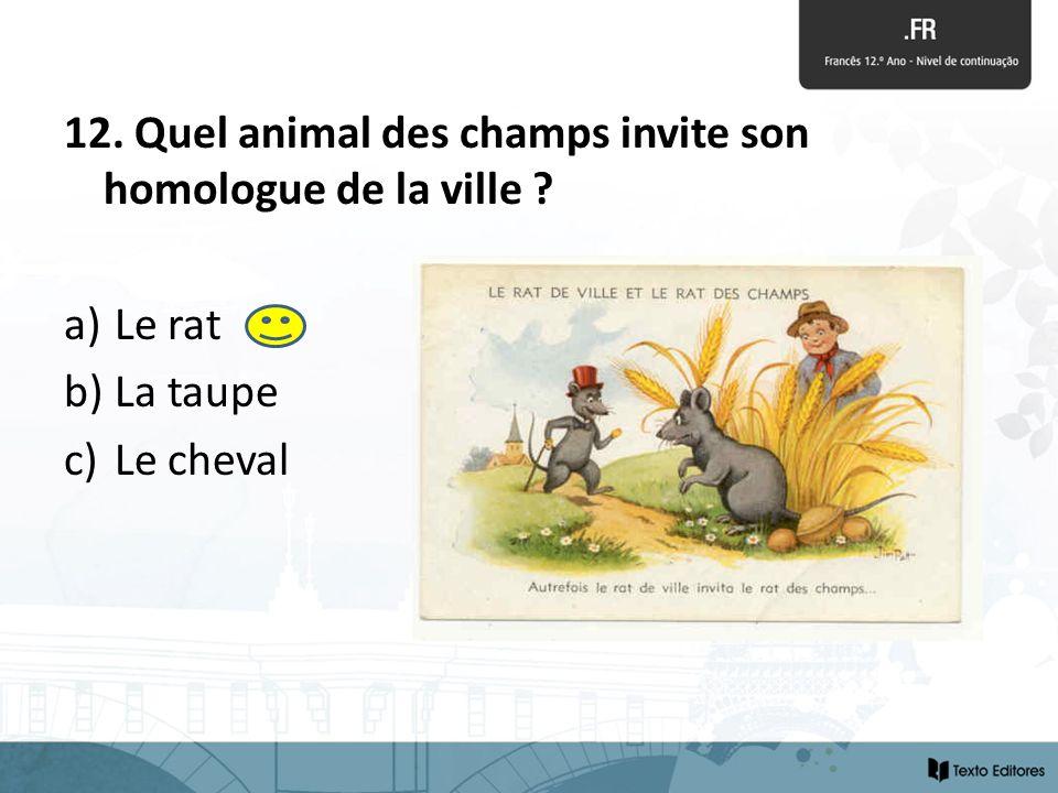 12. Quel animal des champs invite son homologue de la ville ? a) Le rat b) La taupe c) Le cheval