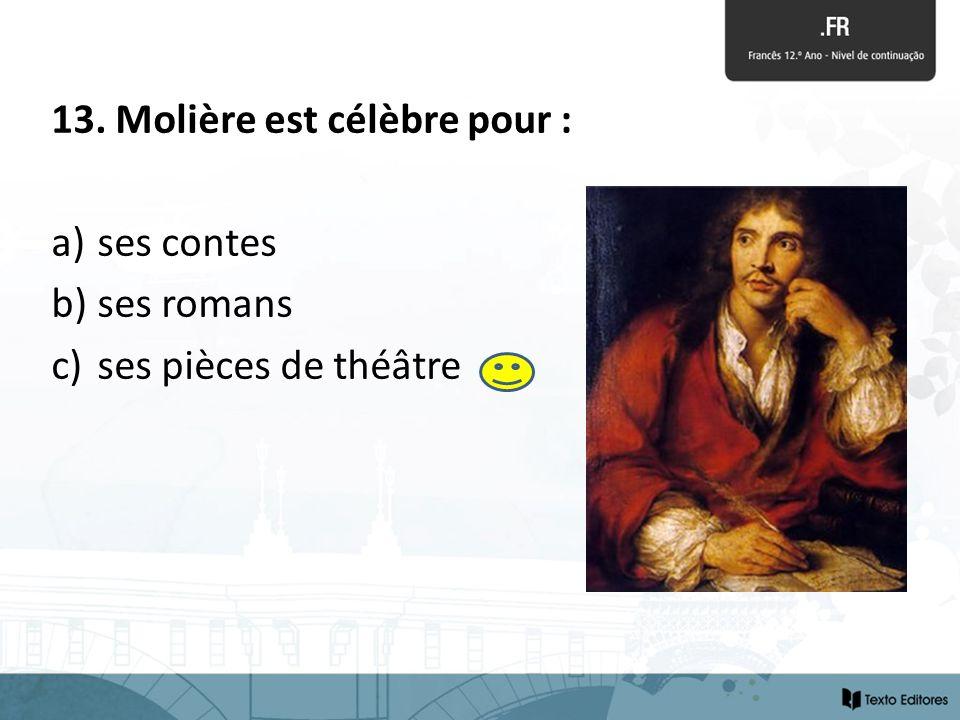 13. Molière est célèbre pour : a) ses contes b) ses romans c) ses pièces de théâtre