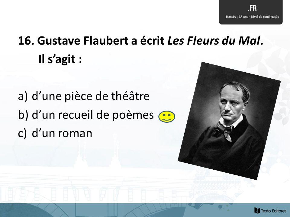 16. Gustave Flaubert a écrit Les Fleurs du Mal. Il sagit : a) dune pièce de théâtre b) dun recueil de poèmes c) dun roman