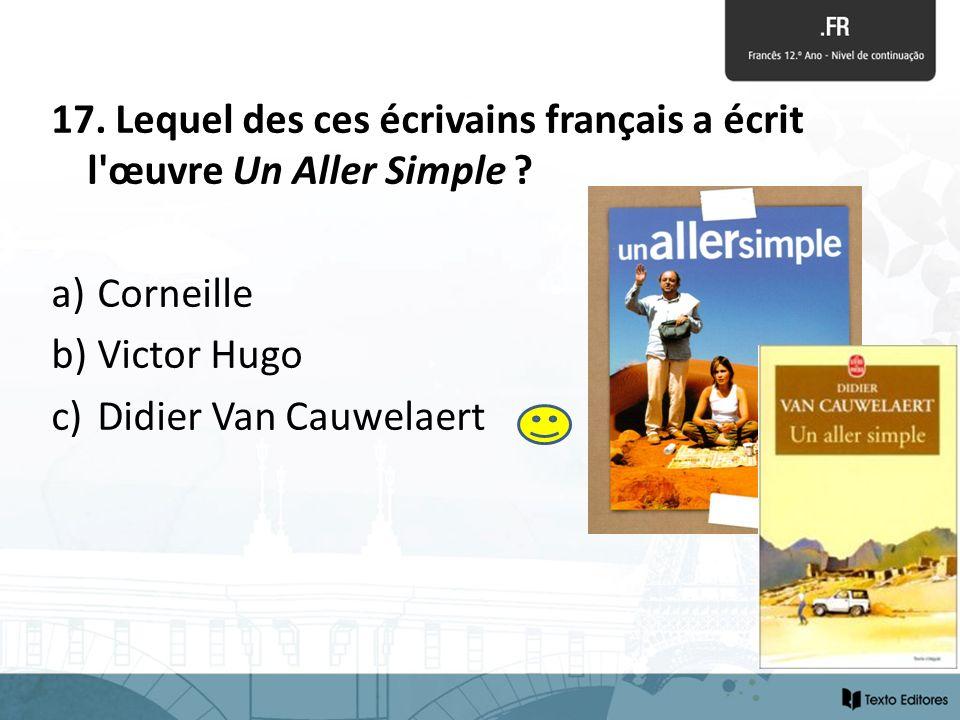 17. Lequel des ces écrivains français a écrit l'œuvre Un Aller Simple ? a) Corneille b) Victor Hugo c) Didier Van Cauwelaert