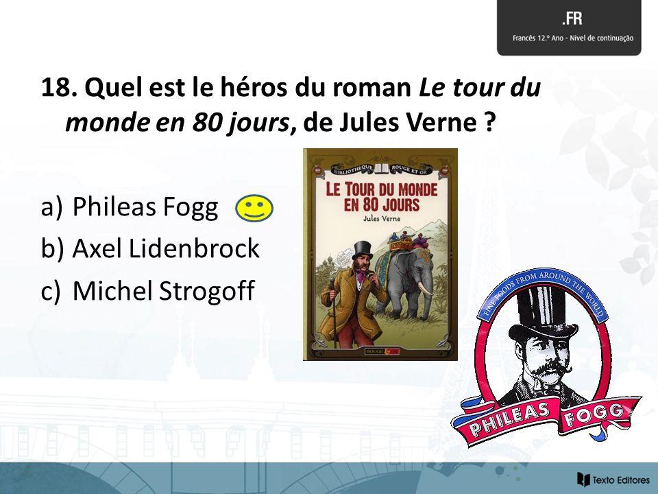 18. Quel est le héros du roman Le tour du monde en 80 jours, de Jules Verne ? a) Phileas Fogg b) Axel Lidenbrock c) Michel Strogoff