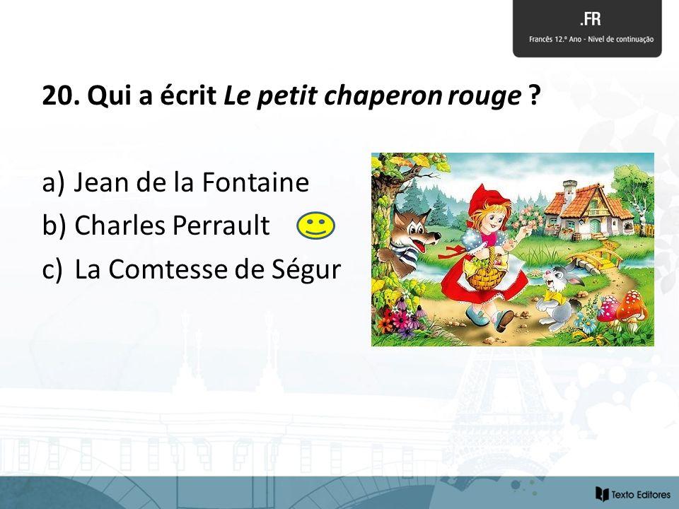 20. Qui a écrit Le petit chaperon rouge ? a) Jean de la Fontaine b) Charles Perrault c) La Comtesse de Ségur