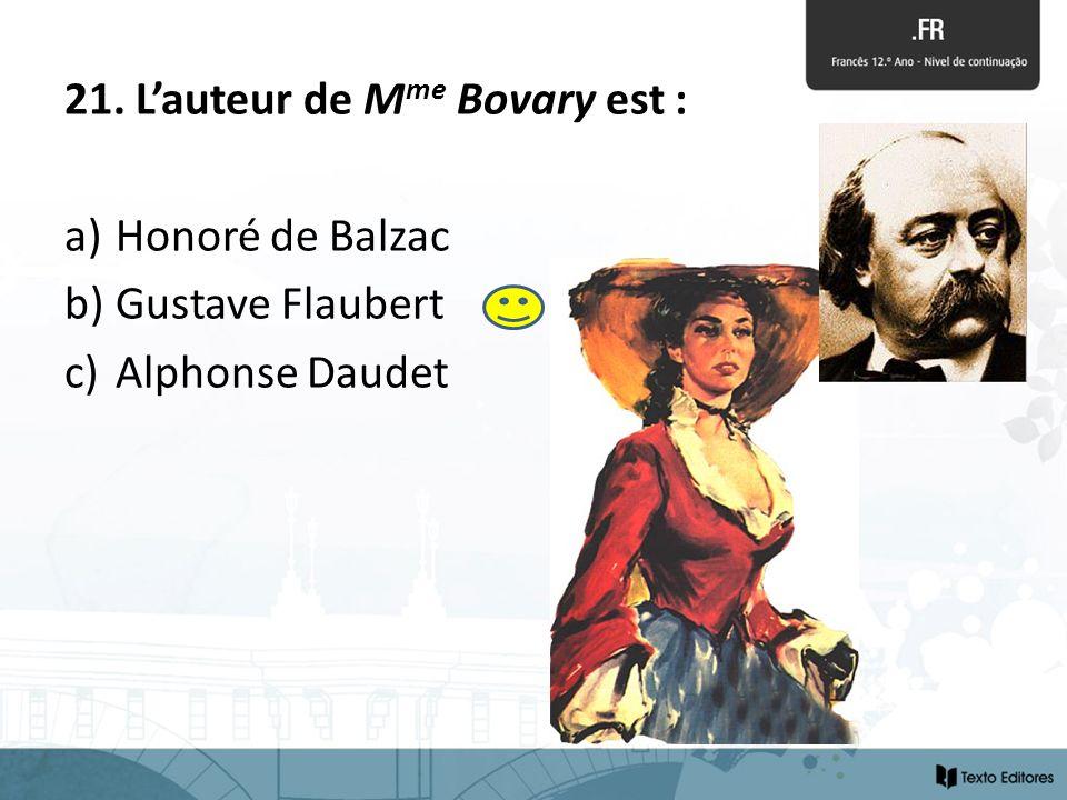 21. Lauteur de M me Bovary est : a) Honoré de Balzac b) Gustave Flaubert c) Alphonse Daudet