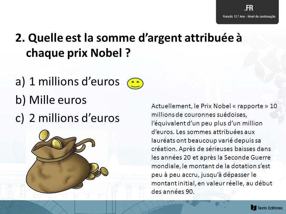 2. Quelle est la somme dargent attribuée à chaque prix Nobel ? a) 1 millions deuros b) Mille euros c) 2 millions deuros Actuellement, le Prix Nobel «