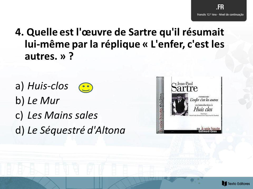 4. Quelle est l'œuvre de Sartre qu'il résumait lui-même par la réplique « L'enfer, c'est les autres. » ? a) Huis-clos b) Le Mur c) Les Mains sales d)