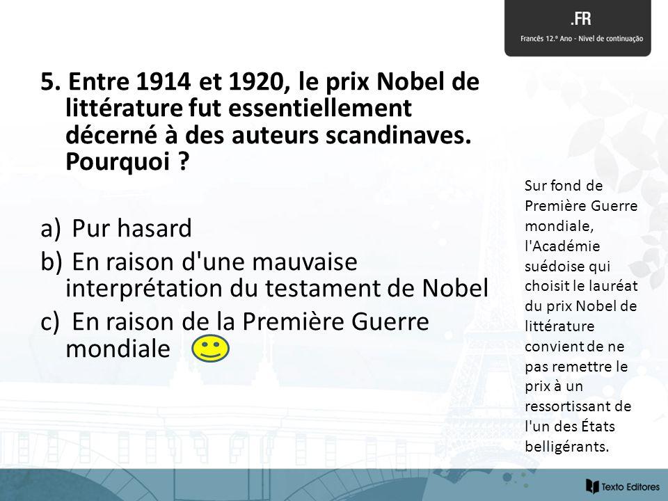 5. Entre 1914 et 1920, le prix Nobel de littérature fut essentiellement décerné à des auteurs scandinaves. Pourquoi ? a) Pur hasard b) En raison d'une