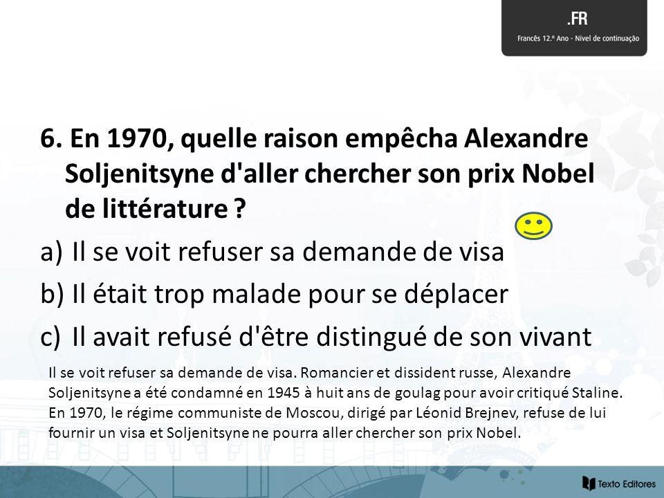 6. En 1970, quelle raison empêcha Alexandre Soljenitsyne d'aller chercher son prix Nobel de littérature ? a) Il se voit refuser sa demande de visa b)